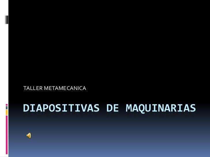 DIAPOSITIVAS DE MAQUINARIAS<br />TALLER METAMECANICA<br />