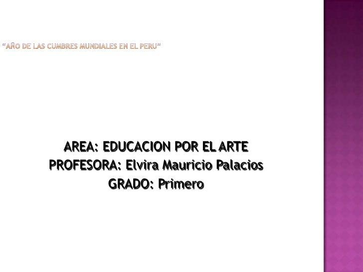 """""""AÑO DE LAS CUMBRES MUNDIALES EN EL PERU""""<br />AREA: EDUCACION POR EL ARTE<br />PROFESORA: Elvira Mauricio Palacios<br />G..."""