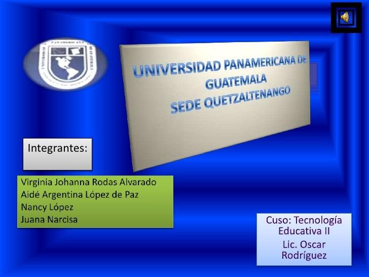 UNIVERSIDAD PANAMERICANA DE GUATEMALASEDE QUETZALTENANGO<br />Integrantes: <br />Virginia Johanna Rodas Alvarado<br />Aidé...