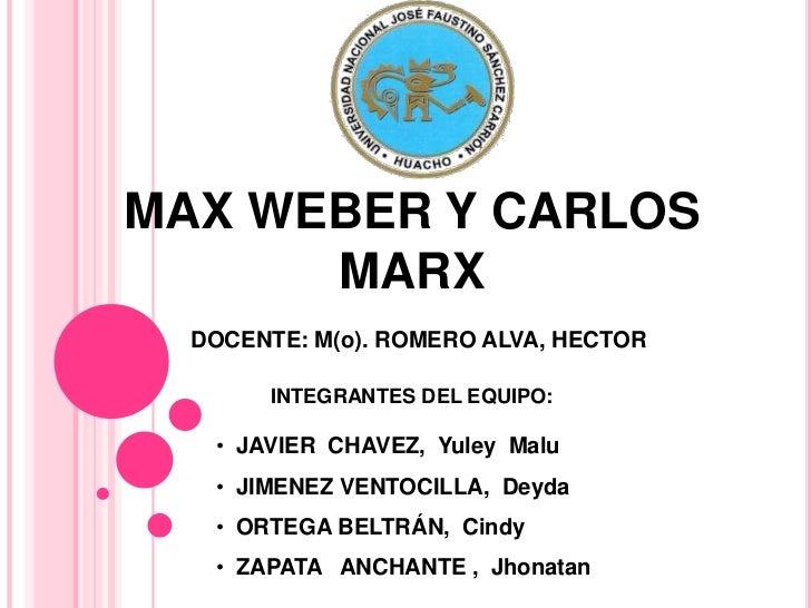 MAX WEBER Y CARLOS      MARX  DOCENTE: M(o). ROMERO ALVA, HECTOR       INTEGRANTES DEL EQUIPO:   • JAVIER CHAVEZ, Yuley Ma...