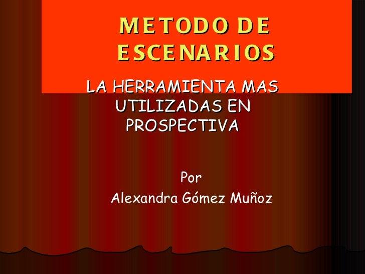 METODO DE ESCENARIOS LA HERRAMIENTA MAS UTILIZADAS EN PROSPECTIVA Por Alexandra Gómez Muñoz