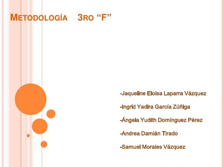 """Metodología    3ro """"F""""<br />-Jaqueline Eloisa Laparra Vázquez<br />-Ingrid Yadira García Zúñiga<br />-Ángela Yudith Domíng..."""