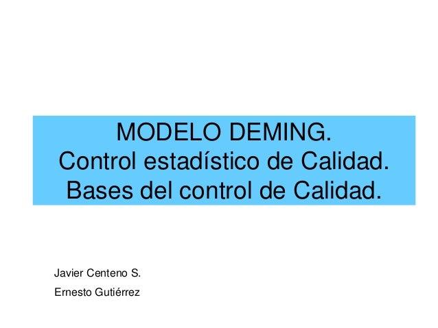 MODELO DEMING. Control estadístico de Calidad. Bases del control de Calidad. Javier Centeno S. Ernesto Gutiérrez