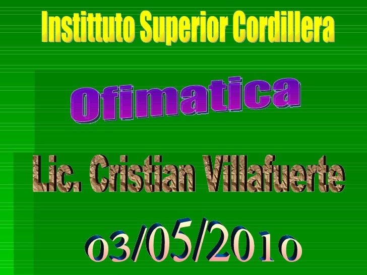 Instittuto Superior Cordillera Ofimatica Lic. Cristian Villafuerte 03/05/2010