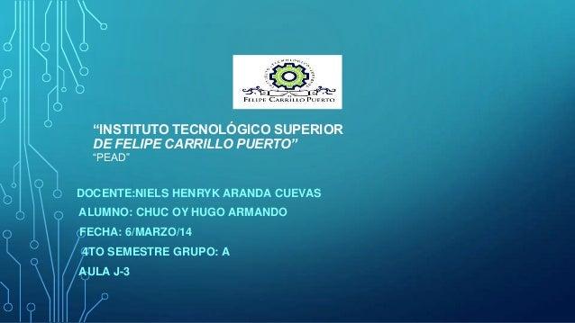 """""""INSTITUTO TECNOLÓGICO SUPERIOR DE FELIPE CARRILLO PUERTO"""" """"PEAD""""  DOCENTE:NIELS HENRYK ARANDA CUEVAS  ALUMNO: CHUC OY HUG..."""