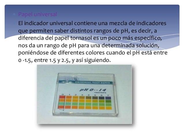 Papel universalEl indicador universal contiene una mezcla de indicadoresque permiten saber distintos rangos de pH, es deci...