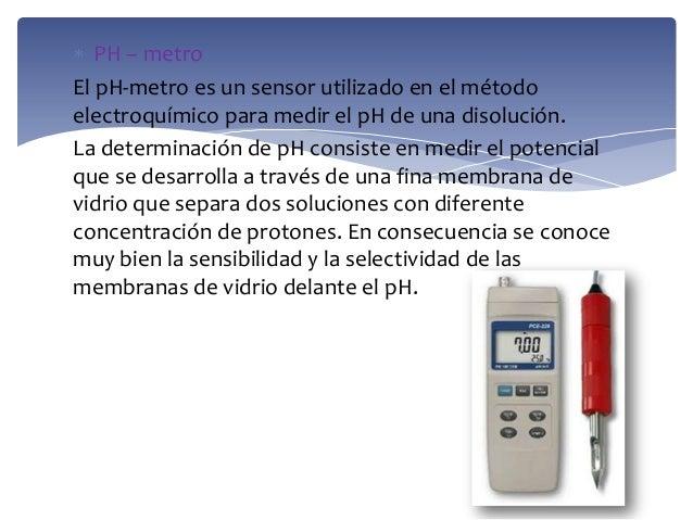 PH – metroEl pH-metro es un sensor utilizado en el métodoelectroquímico para medir el pH de una disolución.La determinació...