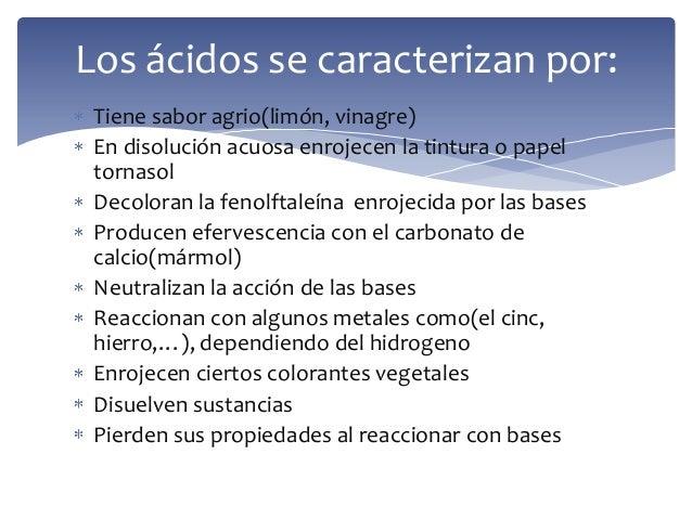 Tiene sabor agrio(limón, vinagre)En disolución acuosa enrojecen la tintura o papeltornasolDecoloran la fenolftaleína enroj...