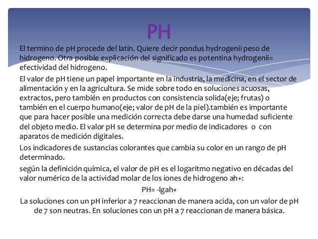 El termino de pH procede del latín. Quiere decir pondus hydrogenii peso dehidrogeno. Otra posible explicación del signific...