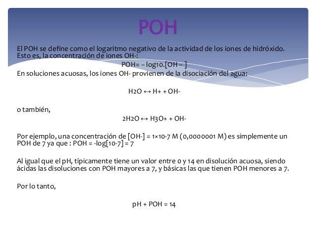El POH se define como el logaritmo negativo de la actividad de los iones de hidróxido.Esto es, la concentración de iones O...