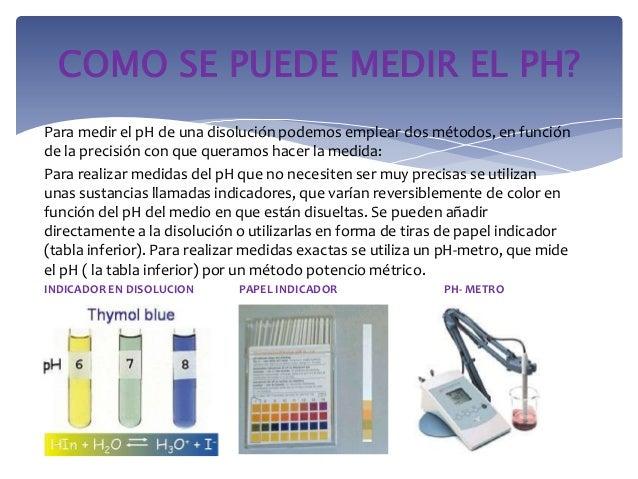 Para medir el pH de una disolución podemos emplear dos métodos, en funciónde la precisión con que queramos hacer la medida...