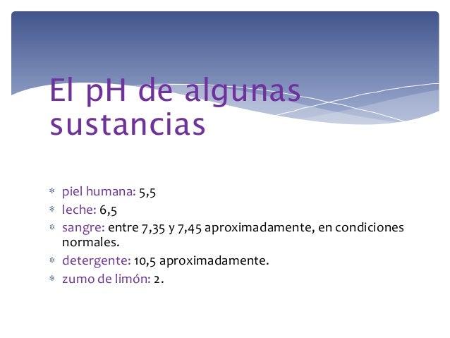 El pH de algunassustanciaspiel humana: 5,5leche: 6,5sangre: entre 7,35 y 7,45 aproximadamente, en condicionesnormales.dete...