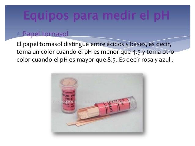 Papel tornasolEl papel tornasol distingue entre ácidos y bases, es decir,toma un color cuando el pH es menor que 4.5 y tom...