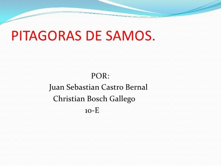 PITAGORAS DE SAMOS.<br />                                      POR:<br />                 Juan Sebastian Castro Bernal<br ...