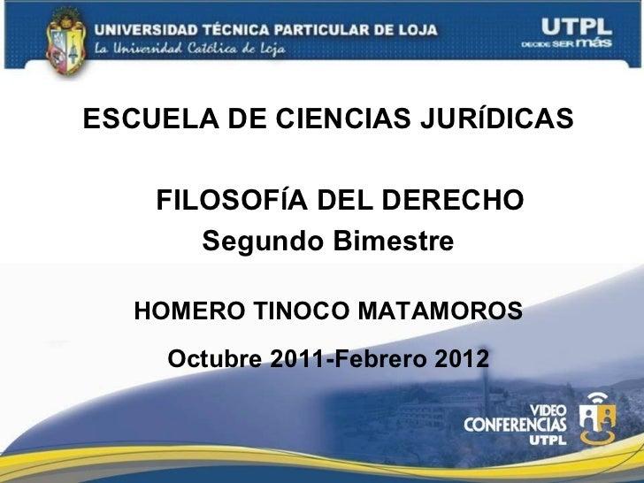 ESCUELA DE CIENCIAS JUR Í DICAS FILOSOF Í A DEL DERECHO Segundo Bimestre HOMERO TINOCO MATAMOROS Octubre 2011-Febrero 2012