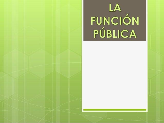                                      ¿Qué es?    la función pública es la actividad realizada en cabeza de personas natur...
