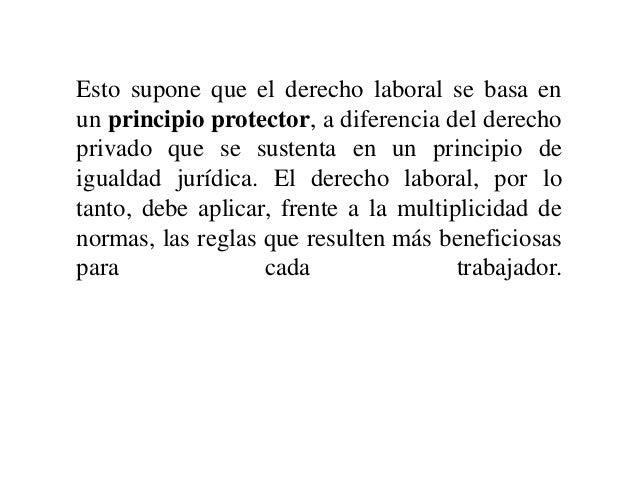 Esto supone que el derecho laboral se basa en un principio protector, a diferencia del derecho privado que se sustenta en ...