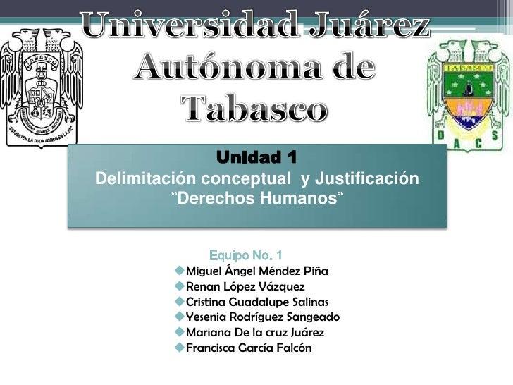 Universidad Juárez <br />Autónoma de Tabasco<br />Unidad 1<br />Delimitación conceptual  y Justificación <br />¨Derechos H...