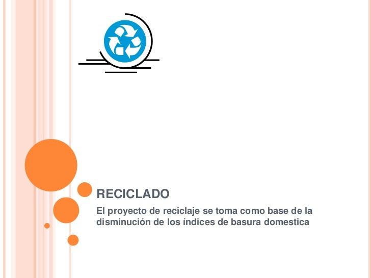 RECICLADOEl proyecto de reciclaje se toma como base de ladisminución de los índices de basura domestica