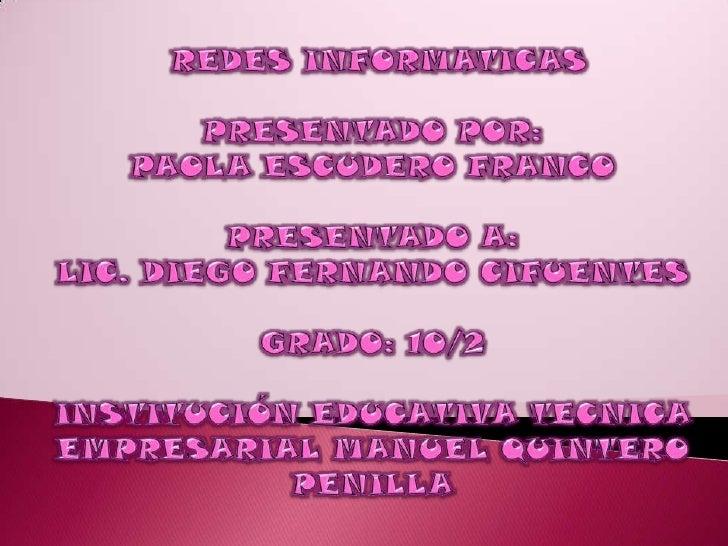 REDES INFORMATICAS<br />PRESENTADO POR:<br />PAOLA ESCUDERO FRANCO<br />PRESENTADO A: <br />LIC. DIEGO FERNANDO CIFUENTES<...