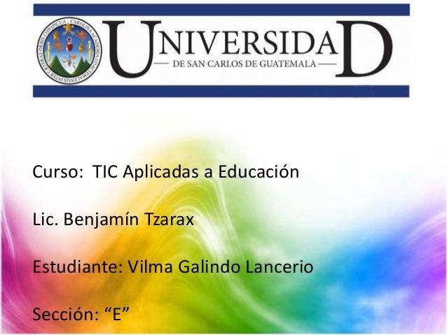 "Curso: TIC Aplicadas a Educación Lic. Benjamín Tzarax Estudiante: Vilma Galindo Lancerio Sección: ""E"""