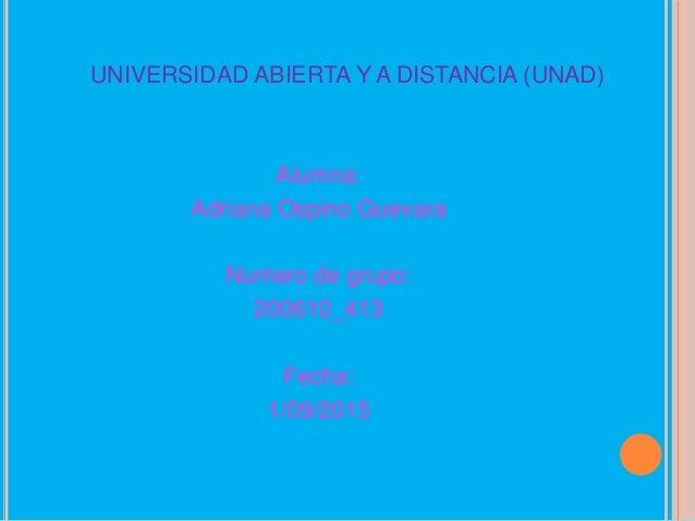UNIVERSIDAD ABIERTA Y A DISTANCIA (UNAD) Alumna: Adriana Ospino Guevara Numero de grupo: 200610_413 Fecha: 1/09/2015