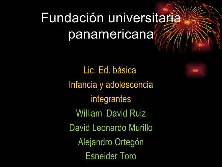 Fundación universitaria panamericana <ul><li>Lic. Ed. básica  </li></ul><ul><li>Infancia y adolescencia </li></ul><ul><li>...