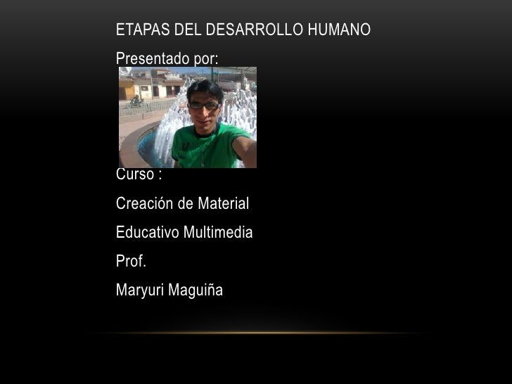 ETAPAS DEL DESARROLLO HUMANOPresentado por:Curso :Creación de MaterialEducativo MultimediaProf.Maryuri Maguiña