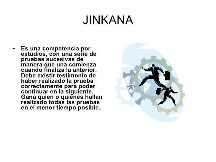 JINKANA <ul><li>Es una competencia por estudios, con una serie de pruebas sucesivas de manera que una comienza cuando fina...
