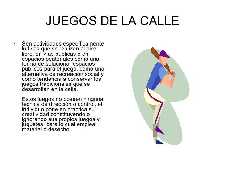 JUEGOS DE LA CALLE <ul><li>Son actividades específicamente lúdicas que se realizan al aire libre, en vías públicas o en es...