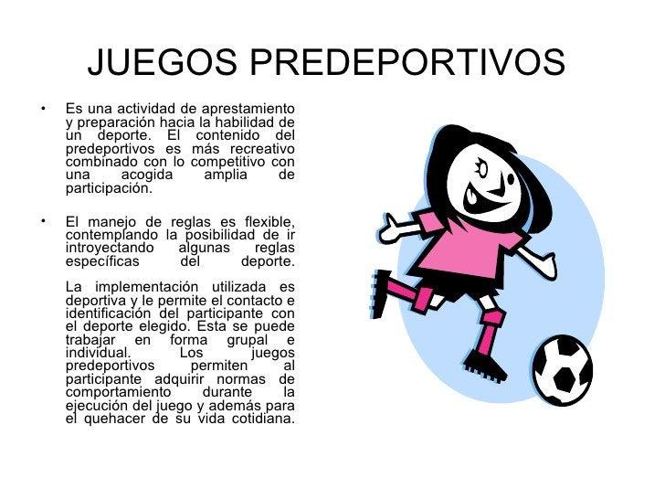 JUEGOS PREDEPORTIVOS   <ul><li>Es una actividad de aprestamiento y preparación hacia la habilidad de un deporte. El conten...