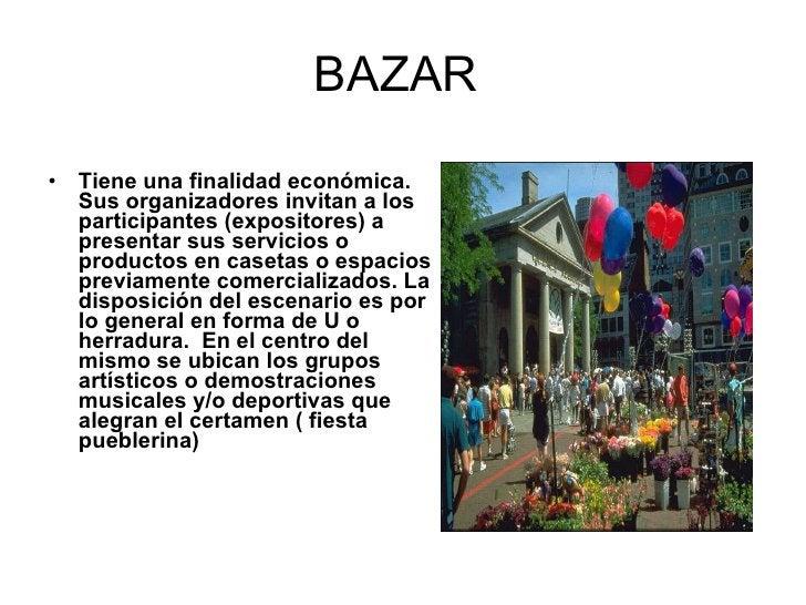 BAZAR  <ul><li>Tiene una finalidad económica. Sus organizadores invitan a los participantes (expositores) a presentar sus ...