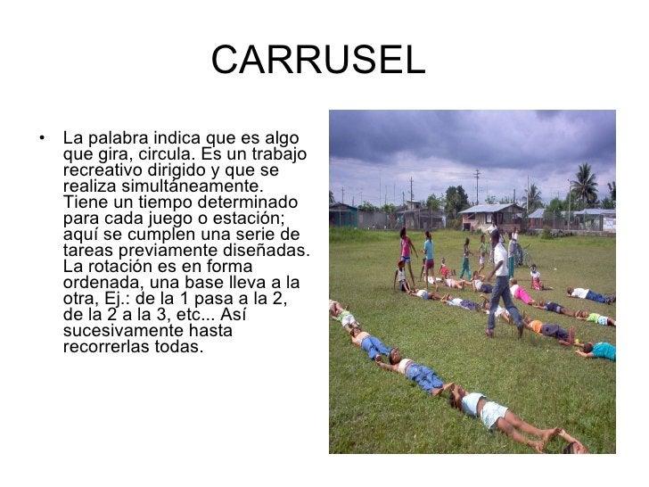CARRUSEL  <ul><li>La palabra indica que es algo que gira, circula. Es un trabajo recreativo dirigido y que se realiza simu...