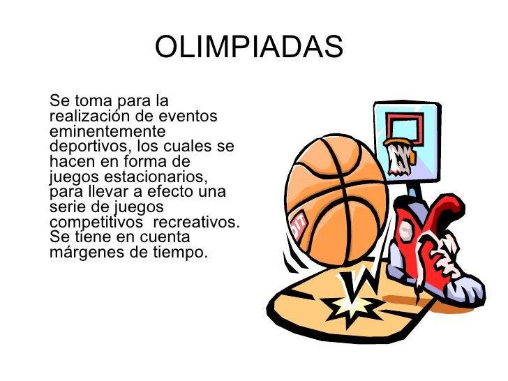 OLIMPIADAS  <ul><li>Se toma para la realización de eventos eminentemente deportivos, los cuales se hacen en forma de juego...
