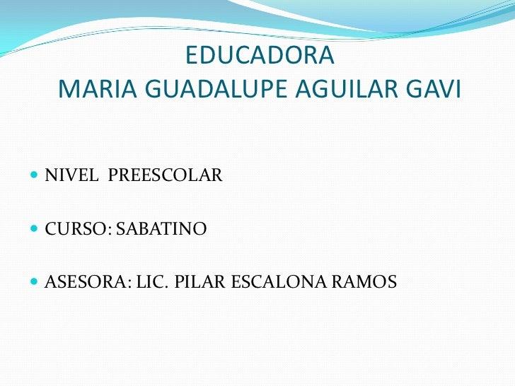 EDUCADORA  MARIA GUADALUPE AGUILAR GAVI NIVEL PREESCOLAR CURSO: SABATINO ASESORA: LIC. PILAR ESCALONA RAMOS