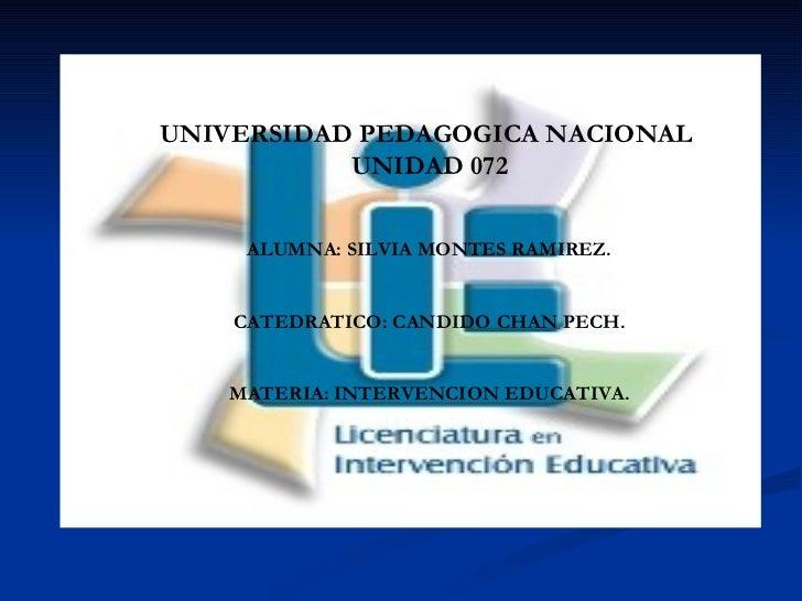 UNIVERSIDAD PEDAGOGICA NACIONAL  UNIDAD 072 ALUMNA: SILVIA MONTES RAMIREZ. CATEDRATICO: CANDIDO CHAN PECH. MATERIA: INTERV...