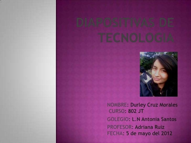 NOMBRE: Durley Cruz Morales CURSO: 802 JTGOLEGIO: L.N Antonia SantosPROFESOR: Adriana RuizFECHA: 5 de mayo del 2012