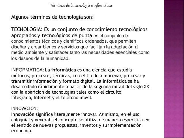 Términos de la tecnología e informática Algunos términos de tecnología son: TECNOLOGIA: Es un conjunto de conocimiento tec...