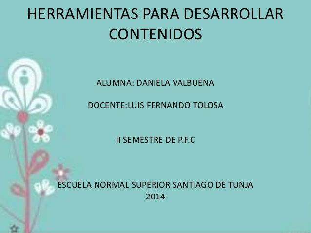 HERRAMIENTAS PARA DESARROLLAR CONTENIDOS ALUMNA: DANIELA VALBUENA DOCENTE:LUIS FERNANDO TOLOSA II SEMESTRE DE P.F.C ESCUEL...