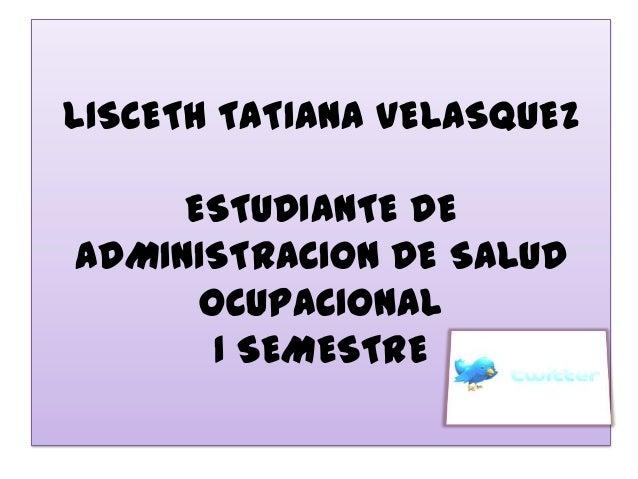 LISCETH TATIANA VELASQUEZ     ESTUDIANTE DEADMINISTRACION DE SALUD      OCUPACIONAL       I SEMESTRE