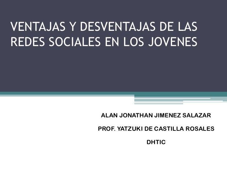 VENTAJAS Y DESVENTAJAS DE LASREDES SOCIALES EN LOS JOVENES              ALAN JONATHAN JIMENEZ SALAZAR             PROF. YA...