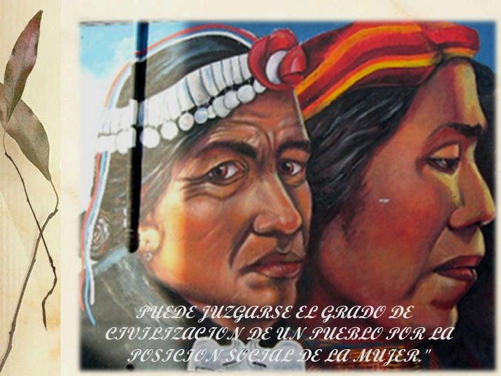 """PUEDE JUZGARSE EL GRADO DE  CIVILIZACION DE UN PUEBLO POR LA POSICION SOCIAL DE LA MUJER."""""""