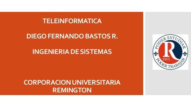 TELEINFORMATICA DIEGO FERNANDO BASTOS R.  INGENIERIA DE SISTEMAS  CORPORACION UNIVERSITARIA REMINGTON