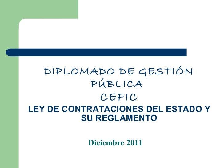 DIPLOMADO DE GESTIÓN PÚBLICA  CEFIC LEY DE CONTRATACIONES DEL ESTADO Y SU REGLAMENTO Diciembre 2011