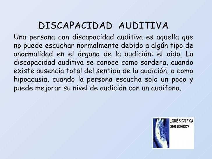 DISCAPACIDAD  AUDITIVA Una persona con discapacidad auditiva es aquella que no puede escuchar normalmente debido a algún t...