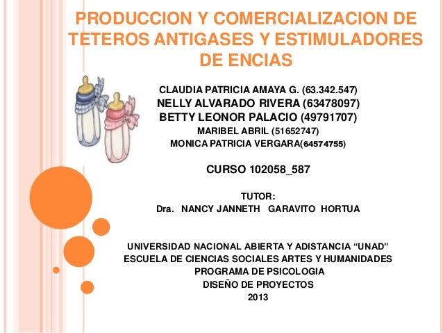 PRODUCCION Y COMERCIALIZACION DE TETEROS ANTIGASES Y ESTIMULADORES DE ENCIAS CLAUDIA PATRICIA AMAYA G. (63.342.547)  NELLY...