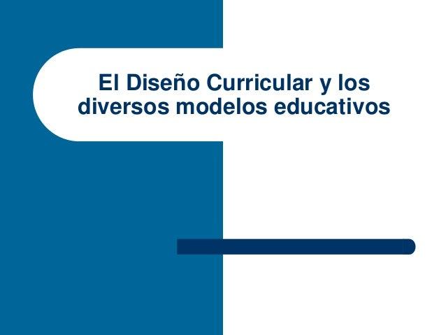 El Diseño Curricular y losdiversos modelos educativos