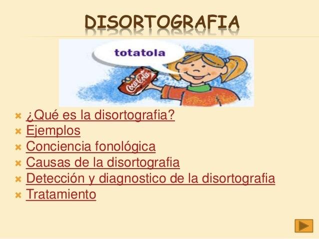 DISORTOGRAFIA  ¿Qué es la disortografia?  Ejemplos  Conciencia fonológica  Causas de la disortografia  Detección y di...