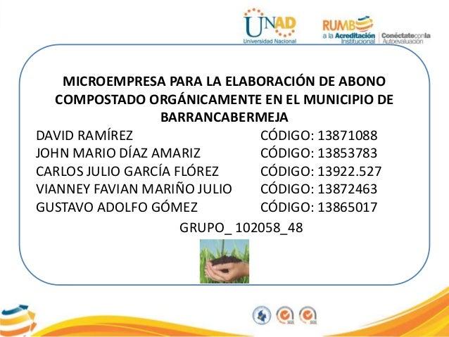 MICROEMPRESA PARA LA ELABORACIÓN DE ABONO COMPOSTADO ORGÁNICAMENTE EN EL MUNICIPIO DE BARRANCABERMEJA DAVID RAMÍREZ CÓDIGO...