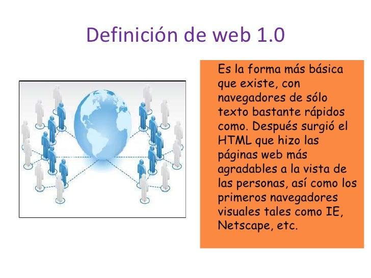 Definición de web 1.0<br />    Es la forma más básica que existe, con navegadores de sólo texto bastante rápidos como. Des...